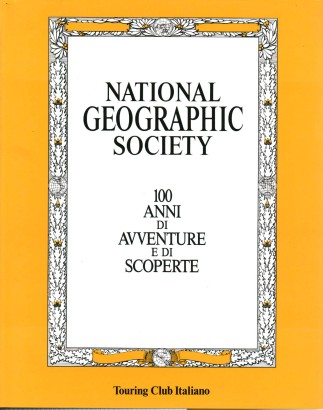 National Geographic Society. 100 anni di avventure e di scoperte