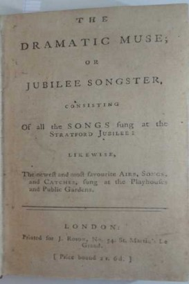 The Dramatic Muse or Jubilee Songster consisting of all the Songs sung at the Stratford Jubilee: likewise the newest and most favourite Airs, Songs and Catches, sung at the Playhouses and Public Gardens