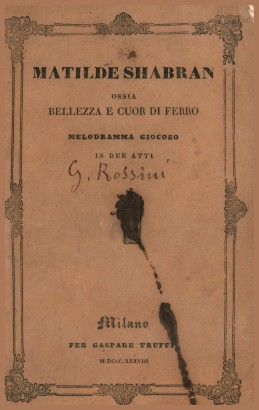Matilde Shabran i.e. Beauty and heart of iron, melodramma giocoso in two acts by francis adams in the I. R. Teatro alla Scala in the Spring of 1838
